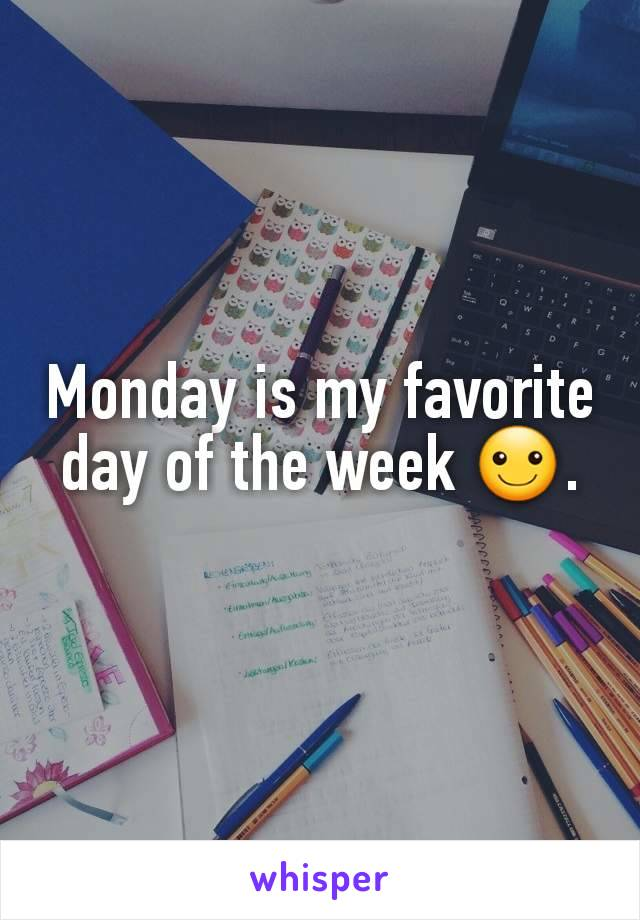 Monday is my favorite day of the week ☺.