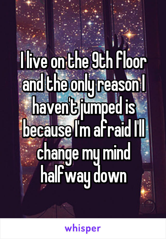 I live on the 9th floor and the only reason I haven't jumped is because I'm afraid I'll change my mind halfway down