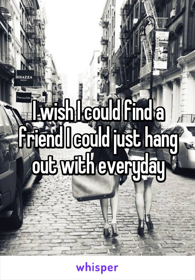 I wish I could find a friend I could just hang out with everyday