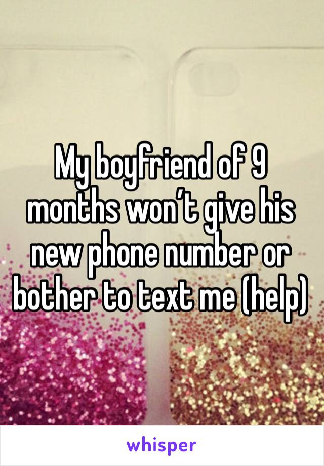 My boyfriend of 9 months won't give his new phone number or bother to text me (help)