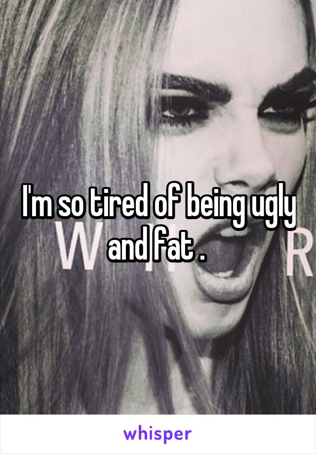 I'm so tired of being ugly and fat .