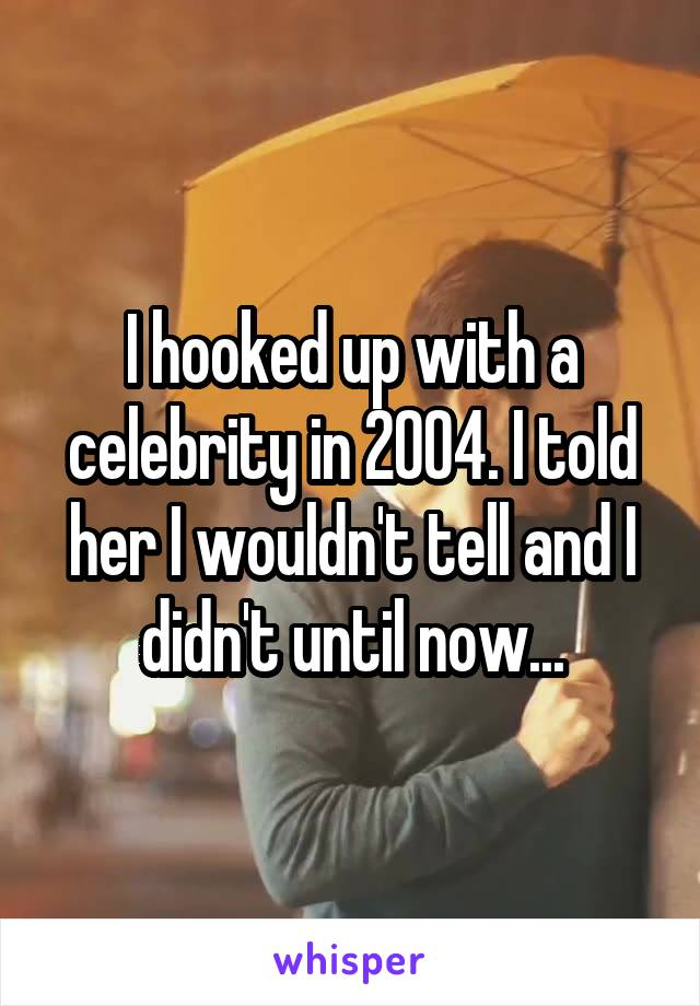 I hooked up with a celebrity in 2004. I told her I wouldn't tell and I didn't until now...