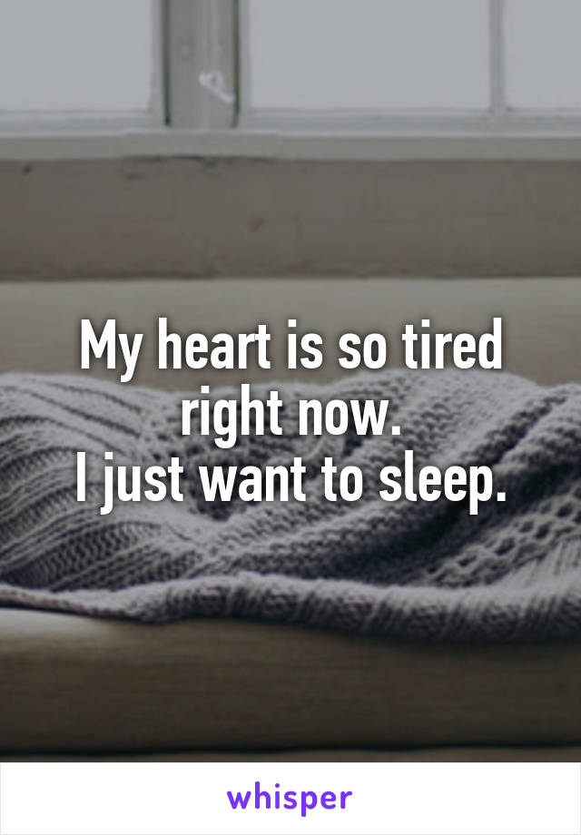My heart is so tired right now. I just want to sleep.