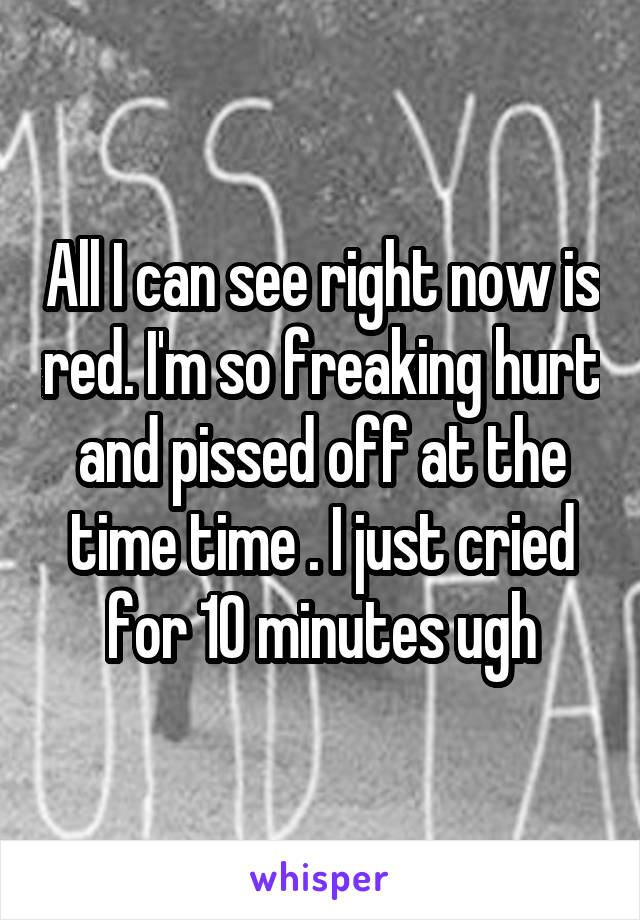 All I can see right now is red. I'm so freaking hurt and pissed off at the time time . I just cried for 10 minutes ugh