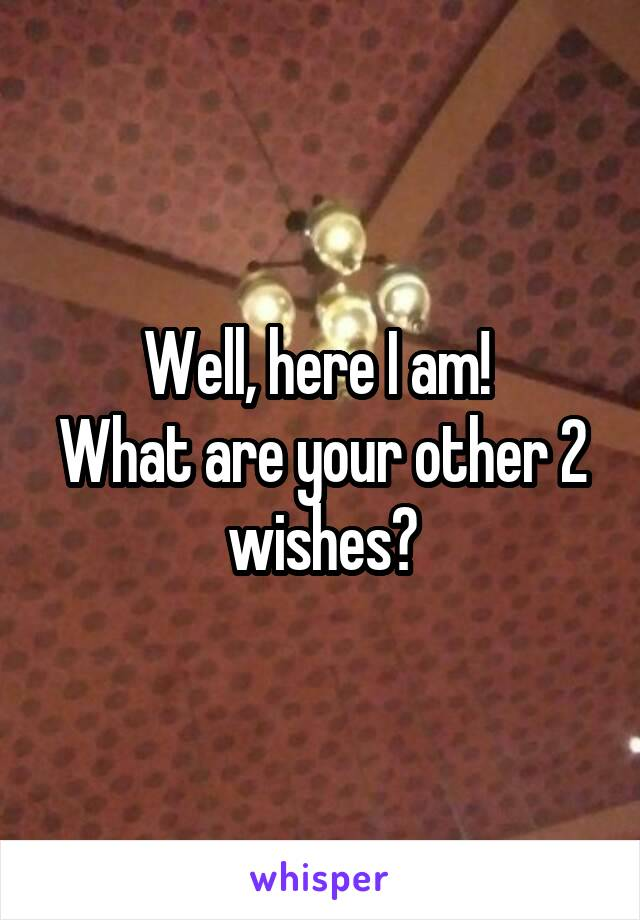 Well, here I am!  What are your other 2 wishes?
