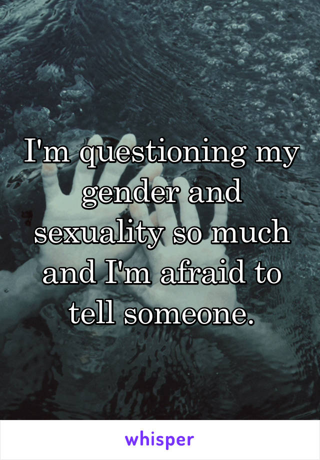 I'm questioning my gender and sexuality so much and I'm afraid to tell someone.