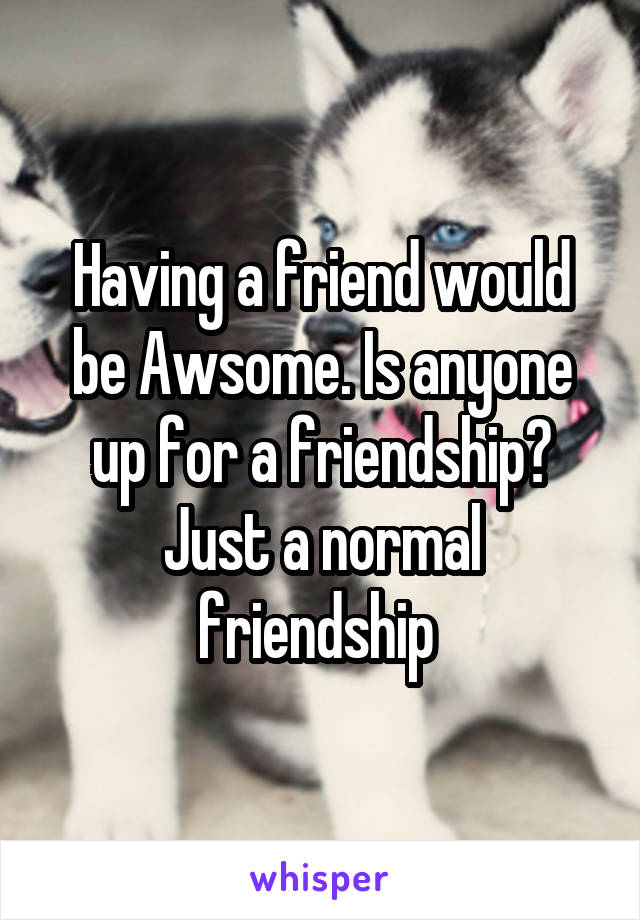 Having a friend would be Awsome. Is anyone up for a friendship? Just a normal friendship