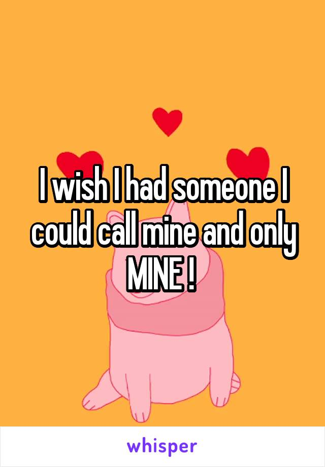I wish I had someone I could call mine and only MINE !