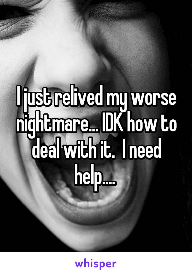 I just relived my worse nightmare... IDK how to deal with it.  I need help....
