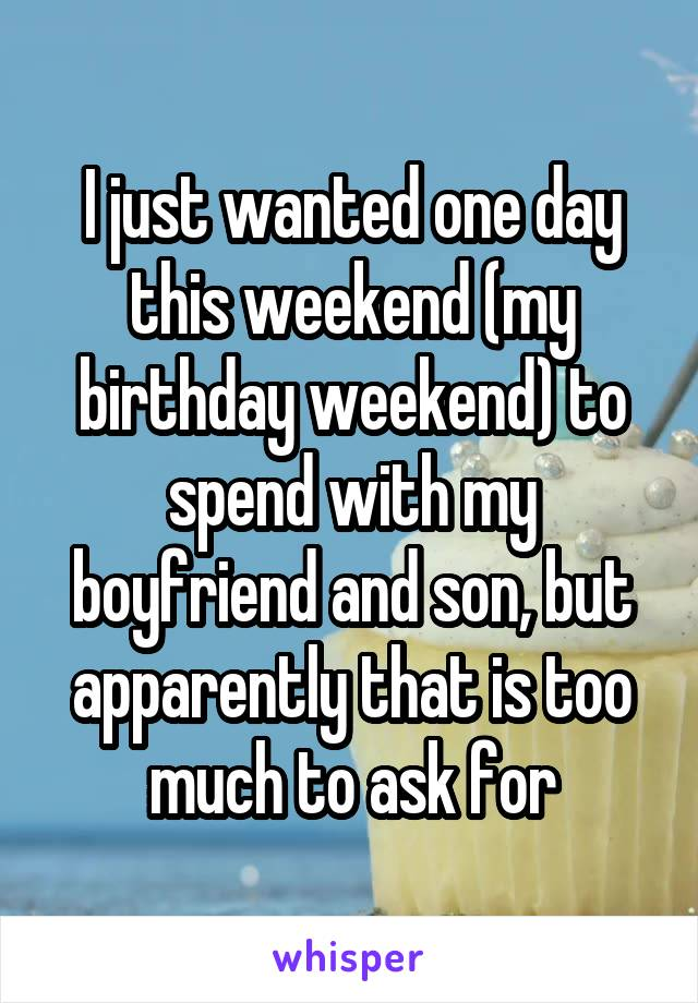 I just wanted one day this weekend (my birthday weekend) to spend with my boyfriend and son, but apparently that is too much to ask for