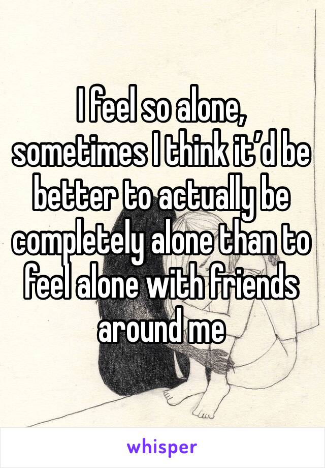 I feel so alone, sometimes I think it'd be better to actually be completely alone than to feel alone with friends around me