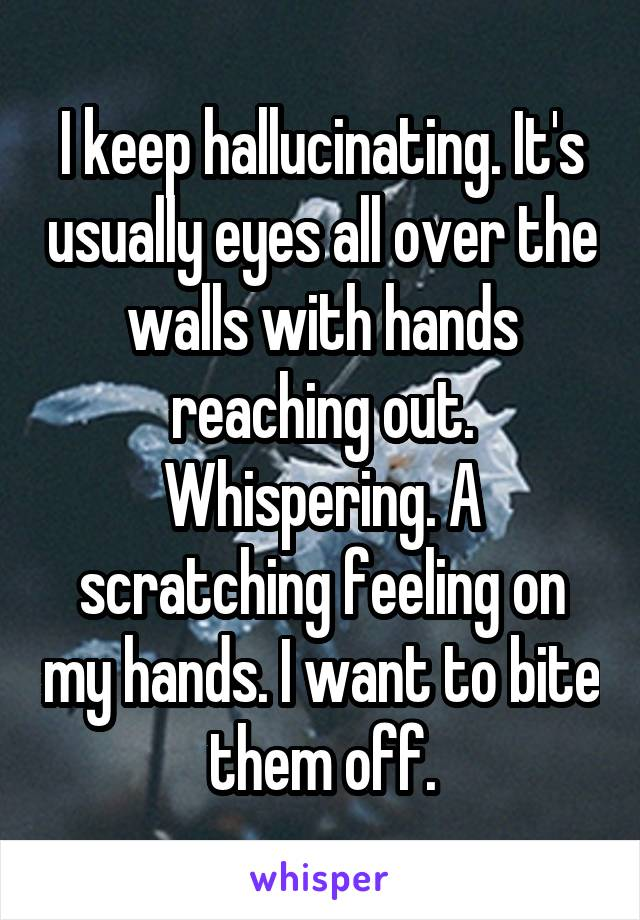 I keep hallucinating. It's usually eyes all over the walls with hands reaching out. Whispering. A scratching feeling on my hands. I want to bite them off.