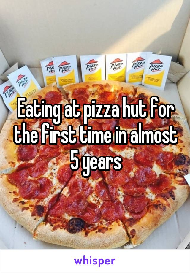 Eating at pizza hut for the first time in almost 5 years