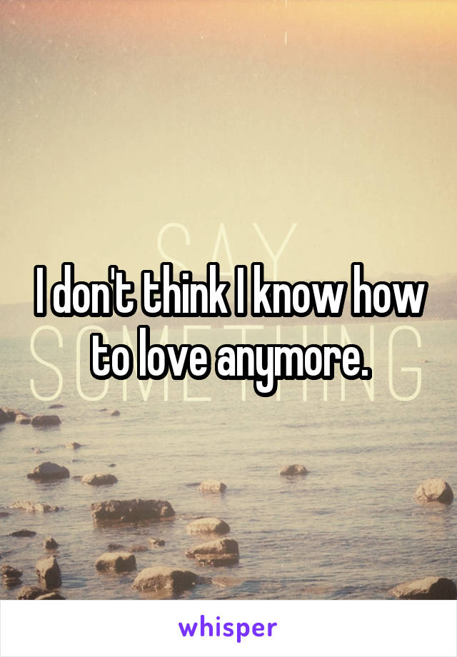 I don't think I know how to love anymore.