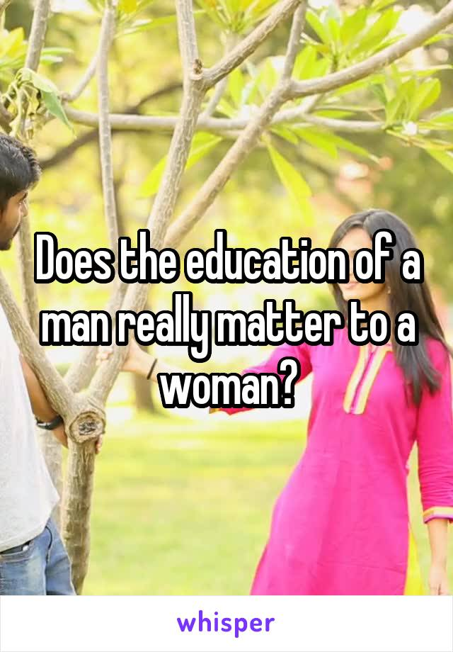 Does the education of a man really matter to a woman?