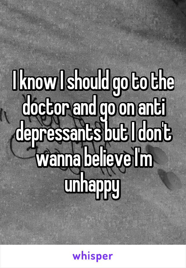 I know I should go to the doctor and go on anti depressants but I don't wanna believe I'm unhappy