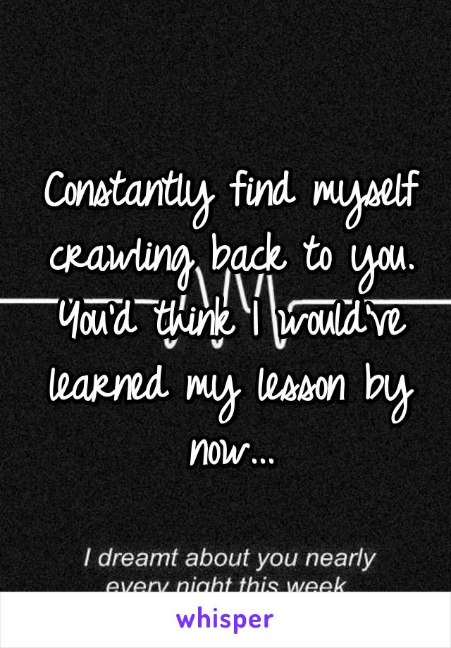 Constantly find myself crawling back to you. You'd think I would've learned my lesson by now...