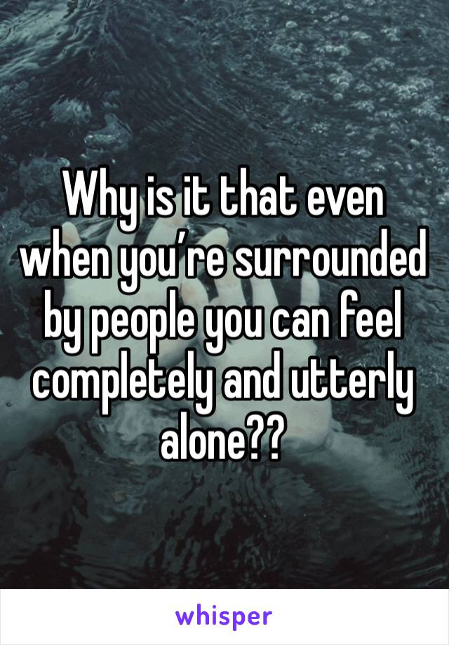 Why is it that even when you're surrounded by people you can feel completely and utterly alone??