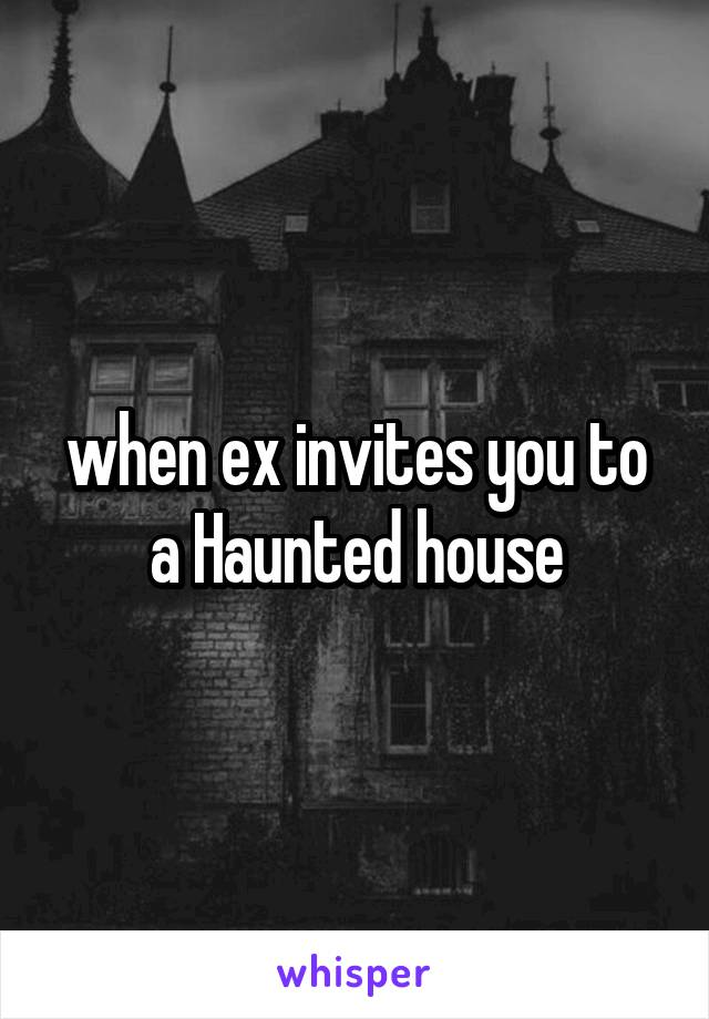 when ex invites you to a Haunted house