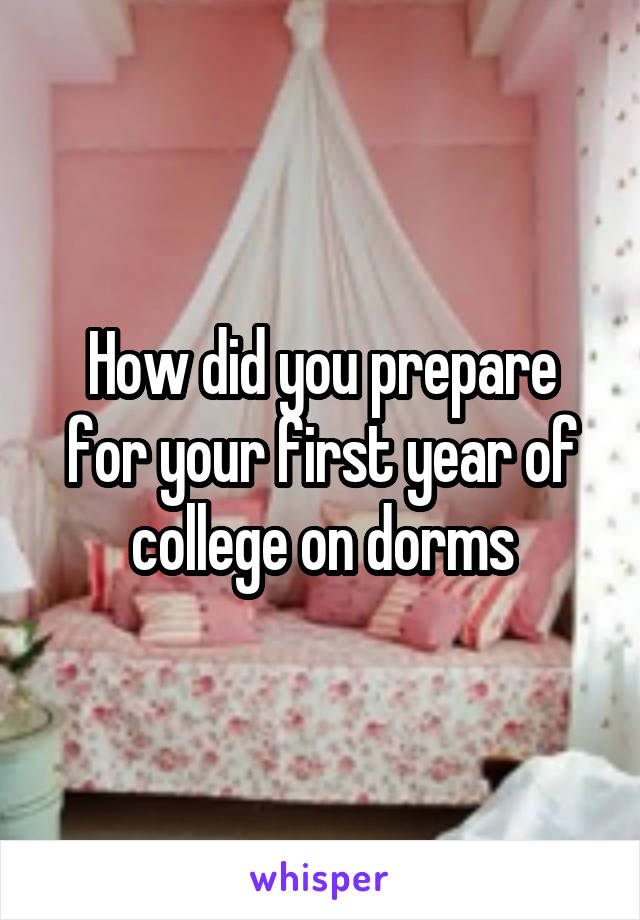 How did you prepare for your first year of college on dorms