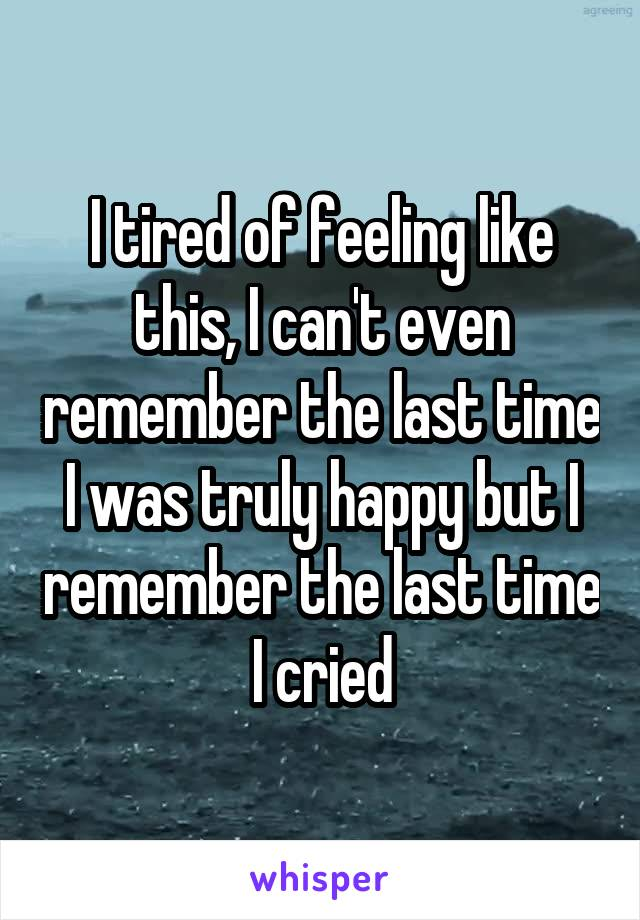 I tired of feeling like this, I can't even remember the last time I was truly happy but I remember the last time I cried
