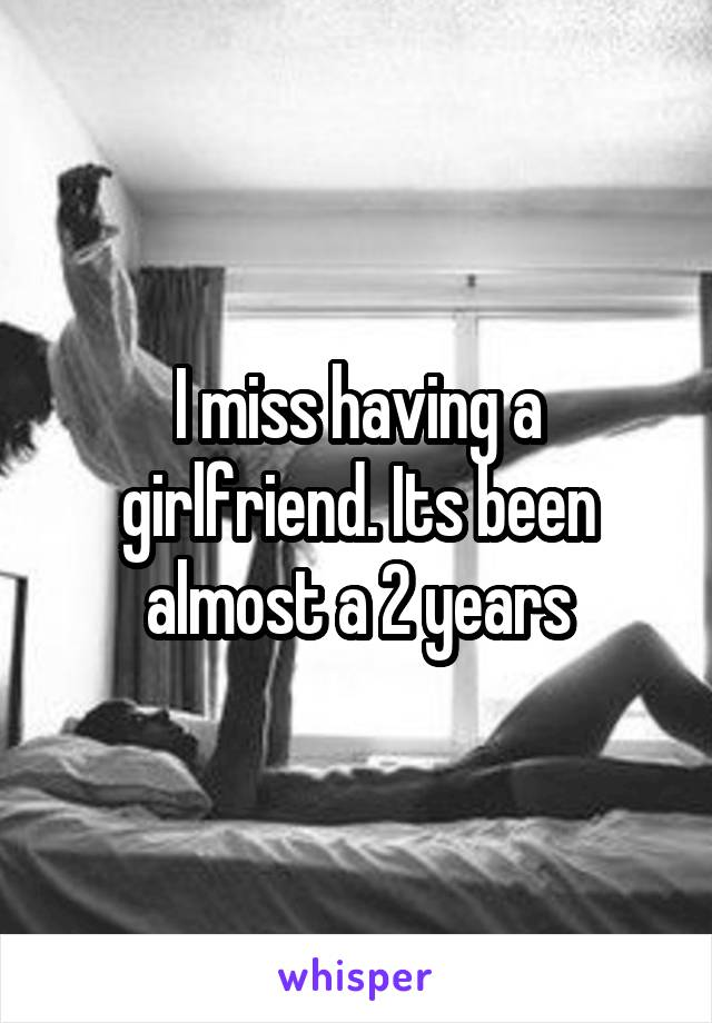 I miss having a girlfriend. Its been almost a 2 years