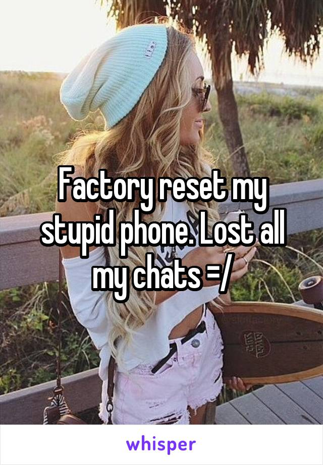 Factory reset my stupid phone. Lost all my chats =/