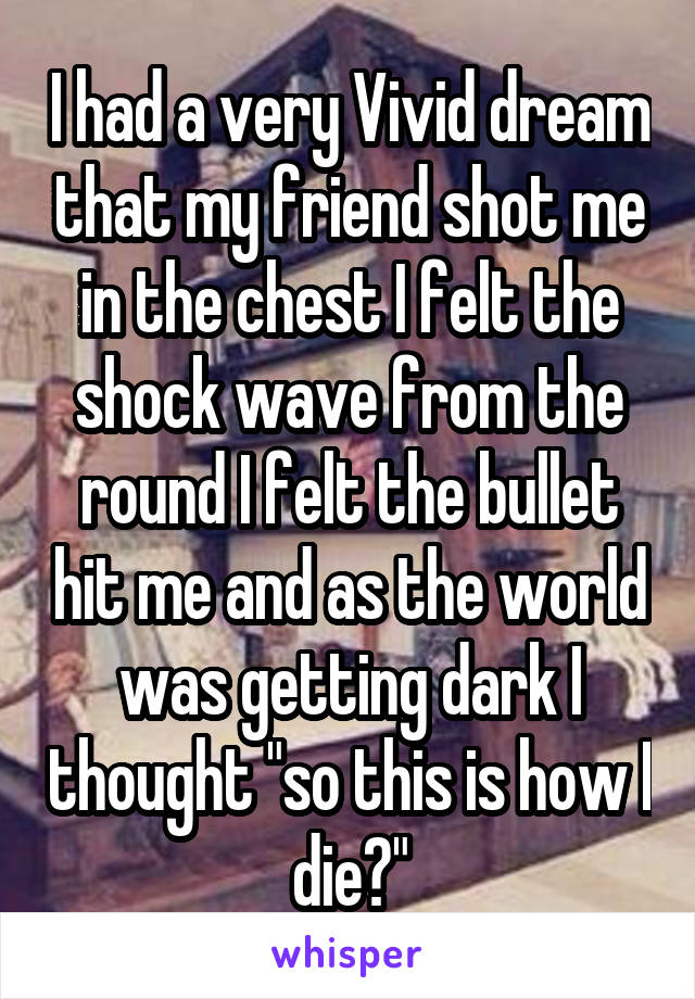 """I had a very Vivid dream that my friend shot me in the chest I felt the shock wave from the round I felt the bullet hit me and as the world was getting dark I thought """"so this is how I die?"""""""