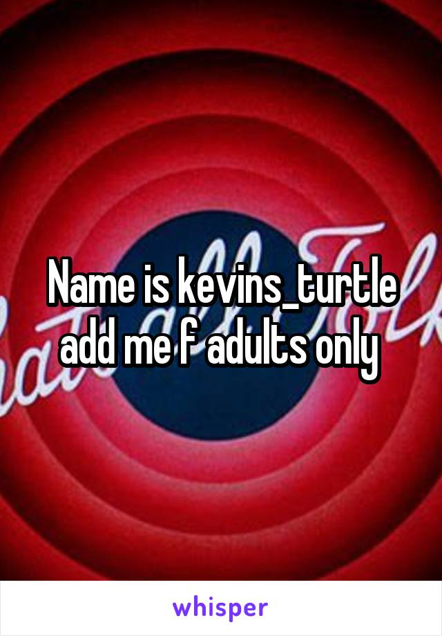 Name is kevins_turtle add me f adults only