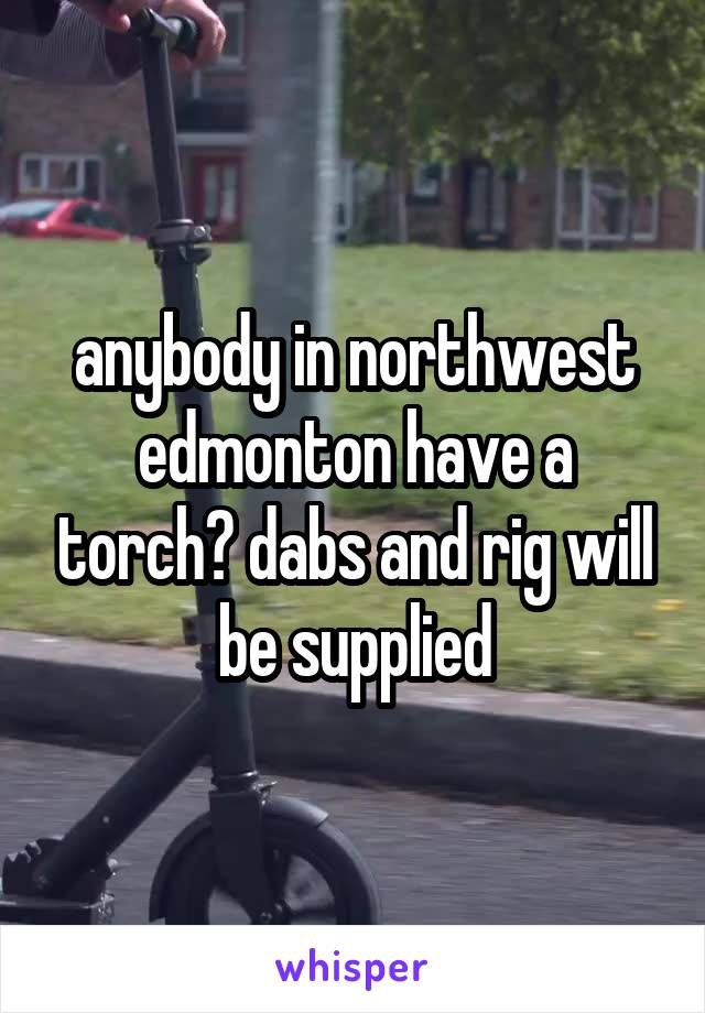 anybody in northwest edmonton have a torch? dabs and rig will be supplied