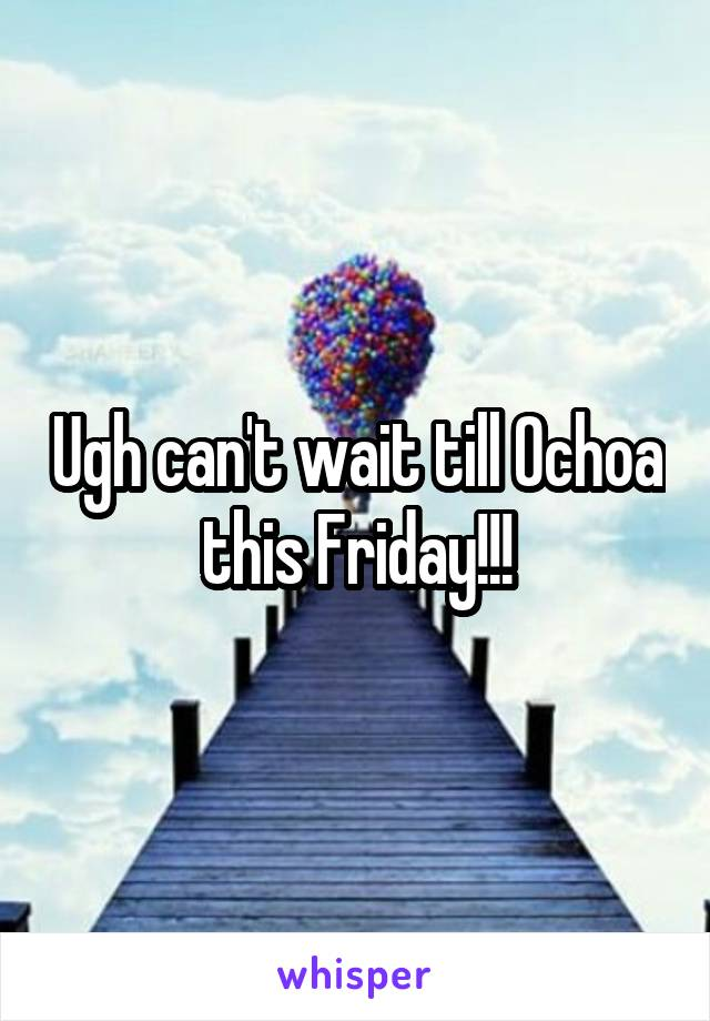 Ugh can't wait till Ochoa this Friday!!!