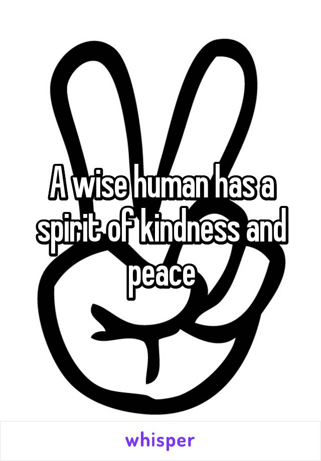 A wise human has a spirit of kindness and peace