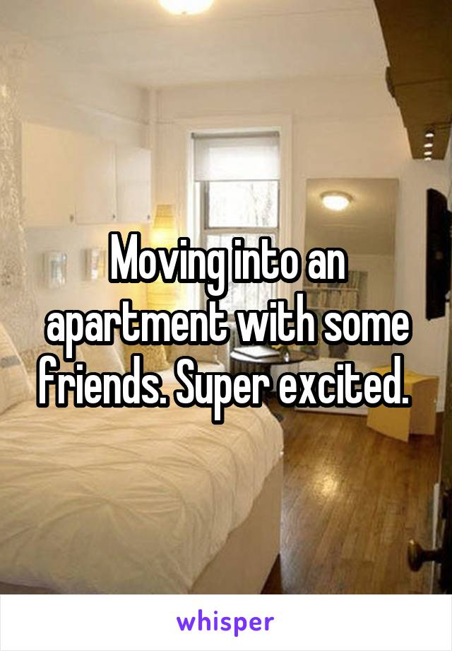 Moving into an apartment with some friends. Super excited.