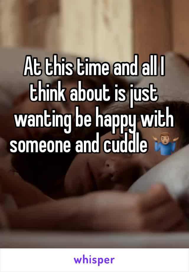 At this time and all I think about is just wanting be happy with someone and cuddle 🤷🏽♂️