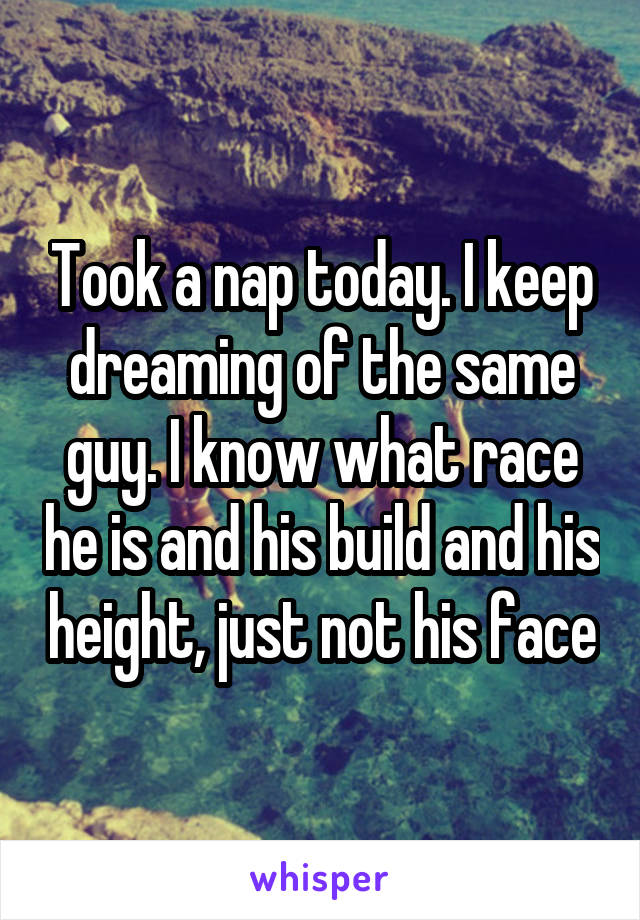 Took a nap today. I keep dreaming of the same guy. I know what race he is and his build and his height, just not his face