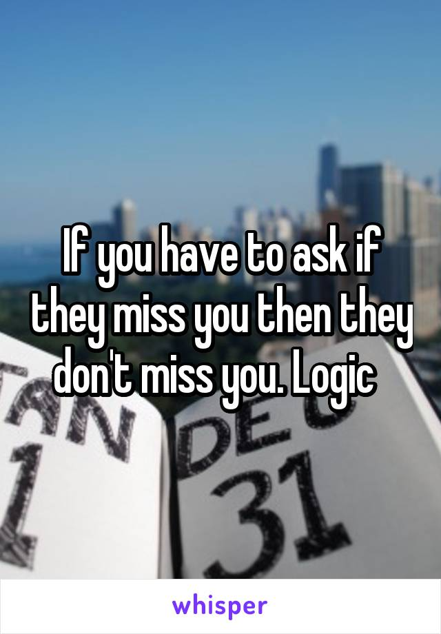 If you have to ask if they miss you then they don't miss you. Logic