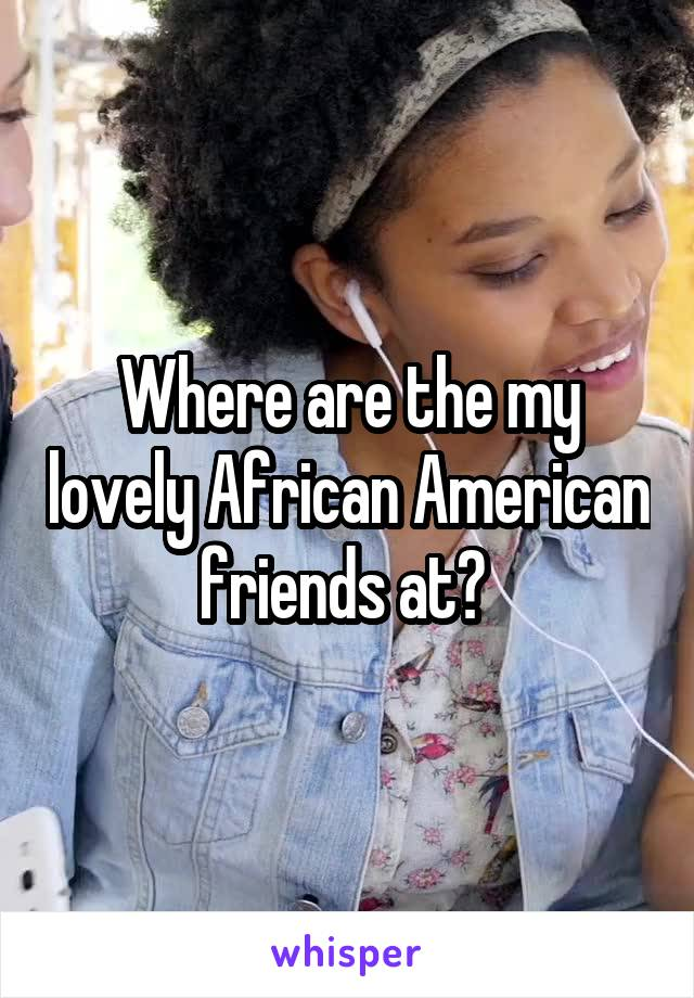 Where are the my lovely African American friends at?