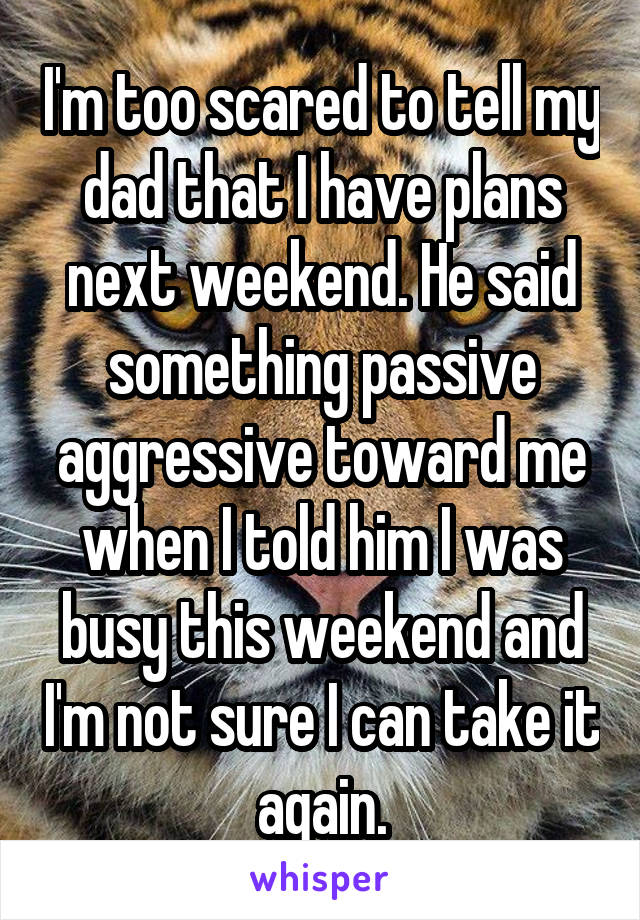 I'm too scared to tell my dad that I have plans next weekend. He said something passive aggressive toward me when I told him I was busy this weekend and I'm not sure I can take it again.