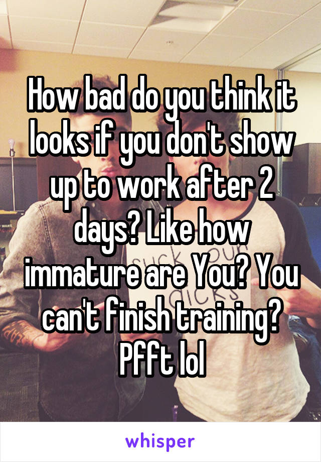 How bad do you think it looks if you don't show up to work after 2 days? Like how immature are You? You can't finish training? Pfft lol