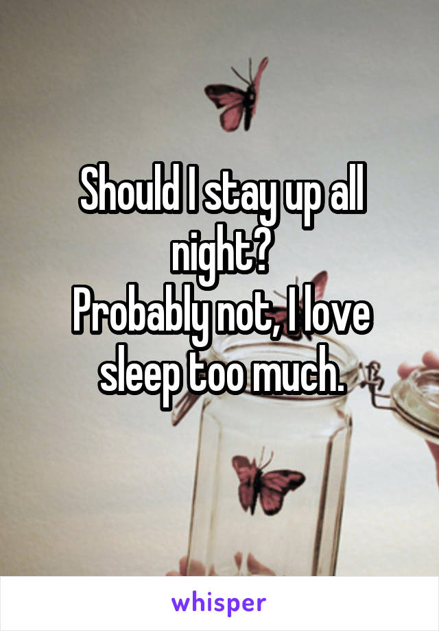 Should I stay up all night? Probably not, I love sleep too much.