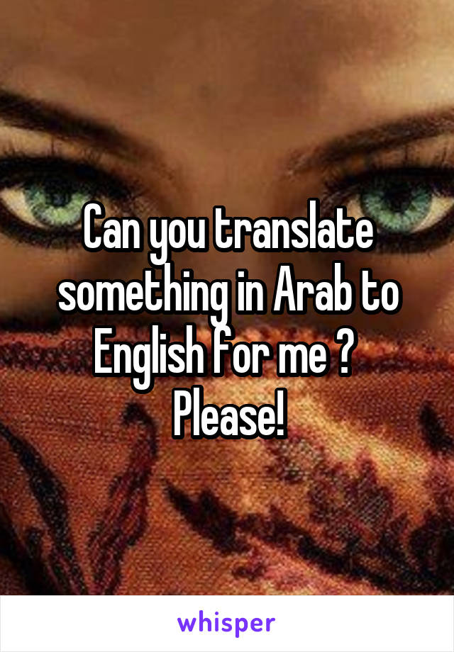 Can you translate something in Arab to English for me ?  Please!