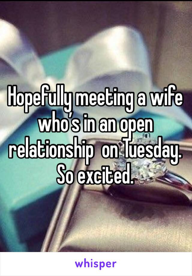 Hopefully meeting a wife who's in an open relationship  on Tuesday. So excited.