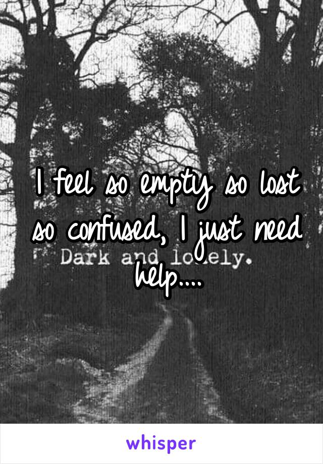 I feel so empty so lost so confused, I just need help....