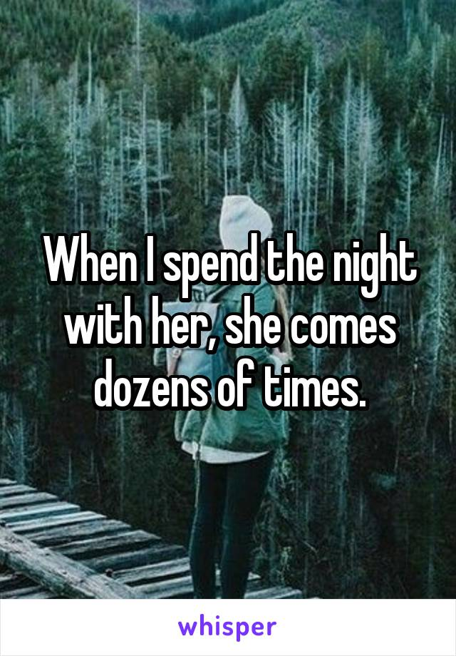 When I spend the night with her, she comes dozens of times.