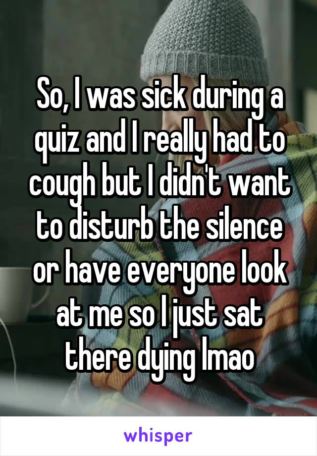 So, I was sick during a quiz and I really had to cough but I didn't want to disturb the silence or have everyone look at me so I just sat there dying lmao