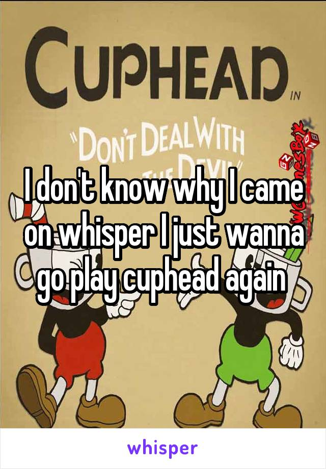 I don't know why I came on whisper I just wanna go play cuphead again