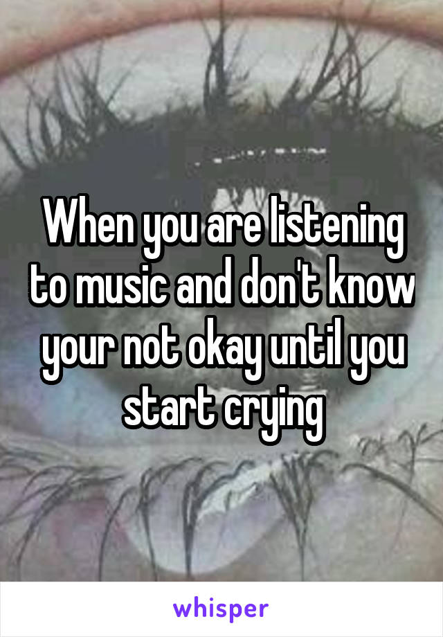When you are listening to music and don't know your not okay until you start crying