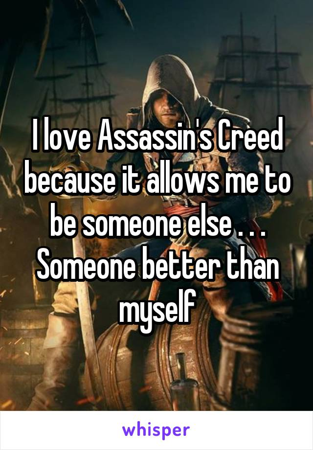 I love Assassin's Creed because it allows me to be someone else . . . Someone better than myself