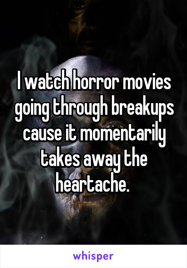 I watch horror movies going through breakups cause it momentarily takes away the heartache.