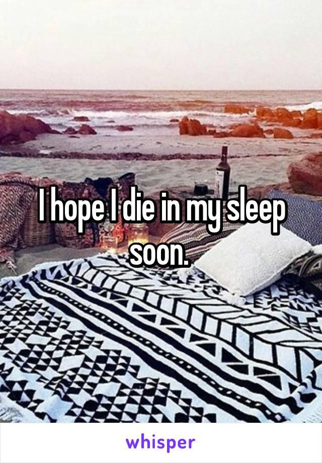 I hope I die in my sleep soon.